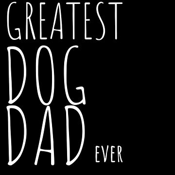 Greatest Dog Dad Ever by jeffreylr