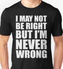 I MAY NOT BE RIGHT BUT I'M NEVER WRONG Unisex T-Shirt