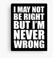 I MAY NOT BE RIGHT BUT I'M NEVER WRONG Canvas Print