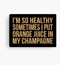 I'M SO HEALTHY SOMETIMES I PUT ORANGE JUICE IN MY CHAMPAGNE Canvas Print