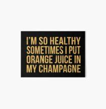 I'M SO HEALTHY SOMETIMES I PUT ORANGE JUICE IN MY CHAMPAGNE Art Board