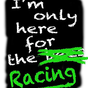 I'm Only Here For The Racing (black background) by lewisroland