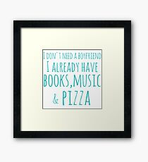 i don't need a boyfriend... I already have books, music and pizza Framed Print