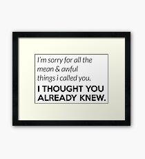 Sorry for alle the mean things I called you. I thought you knew. Framed Print
