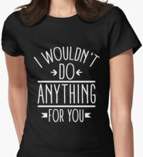 I wouldn't do anything for you Womens Fitted T-Shirt
