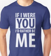 If I were you, I'd rather be me Unisex T-Shirt