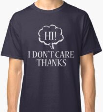 """Hi. I Don't Care.Thanks"" Funny Tired of Listening Classic T-Shirt"