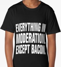 EVERYTHING IN MODERATION. EXCEPT BACON. Long T-Shirt