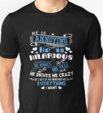 He Is Annoying He Is Hilarious He Makes Me Yell He Drives Me Crazy He's Out Of His Mind But He Is Everything I Want T-shirts Unisex T-Shirt