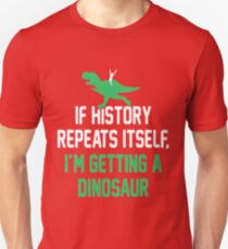 IF HISTORY REPEATS ITSELF, I'M GETTING A DINOSAUR Unisex T-Shirt