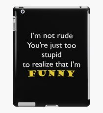 I'm not rude, you're just too stupid to realize that I'm funny iPad Case/Skin