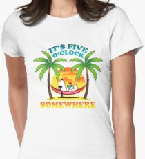It's five o'clock somewhere. Womens Fitted T-Shirt