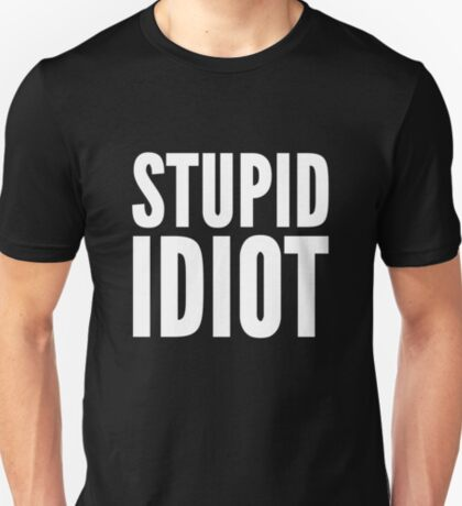 Stupid Idiot T-Shirt