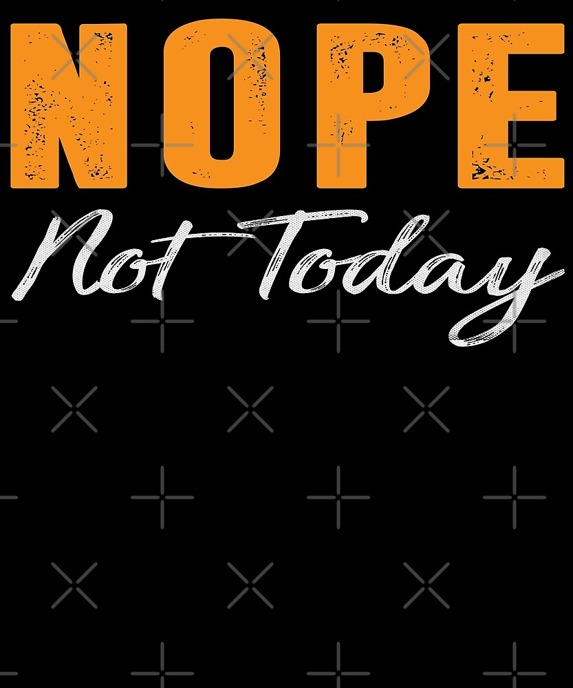Nope Not Today T-shirt by Kimcf
