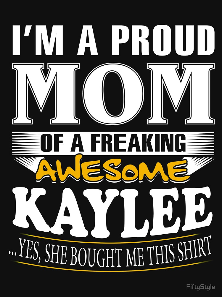 I am A Proud Mom of Freaking Awesome Kaylee ..Yes, She Bought Me This Shirt by FiftyStyle