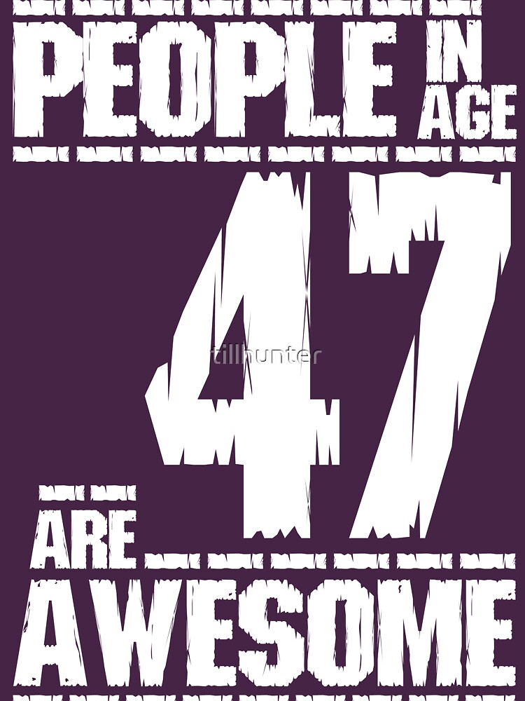 People in age 47 are awesome by tillhunter
