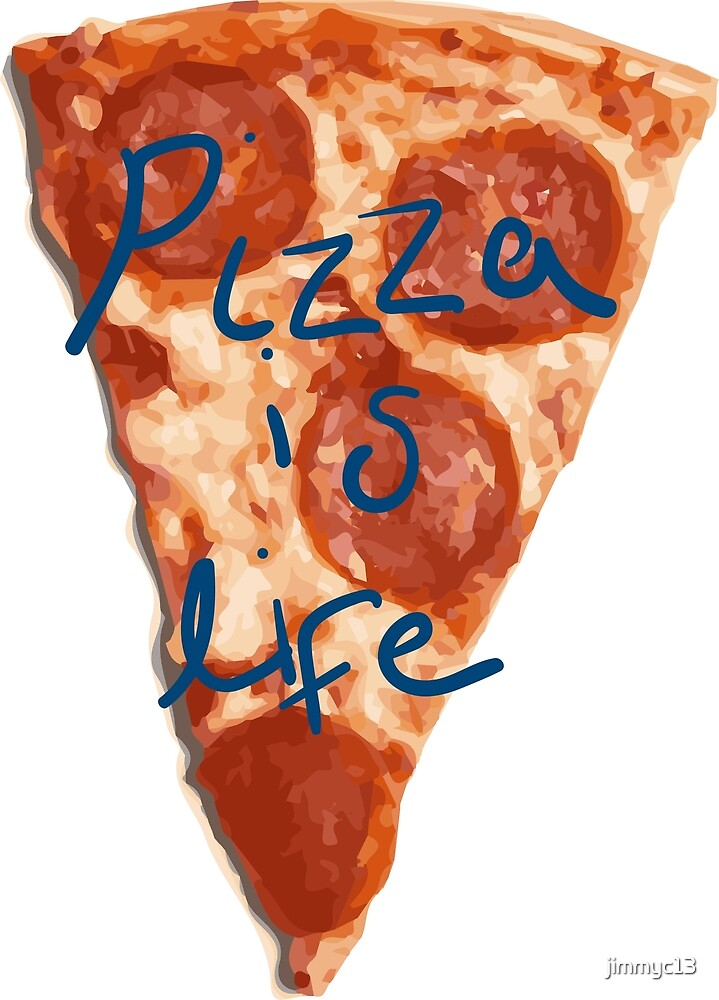 Pizza is life by jimmyc13