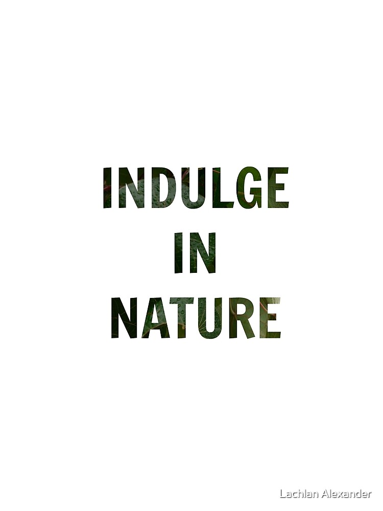 INDULGE IN NATURE! by lachalexander