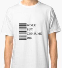 Work, buy, consume, die. Classic T-Shirt