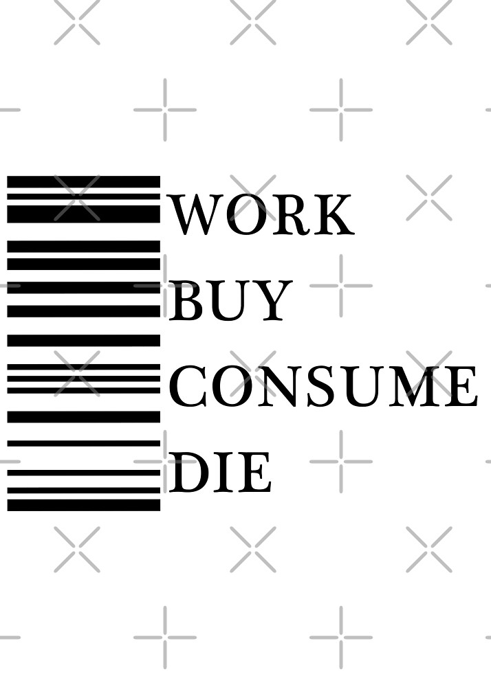 Work, buy, consume, die. by Graphy Official