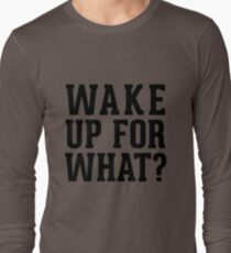 Wake Up For What ? Long Sleeve T-Shirt