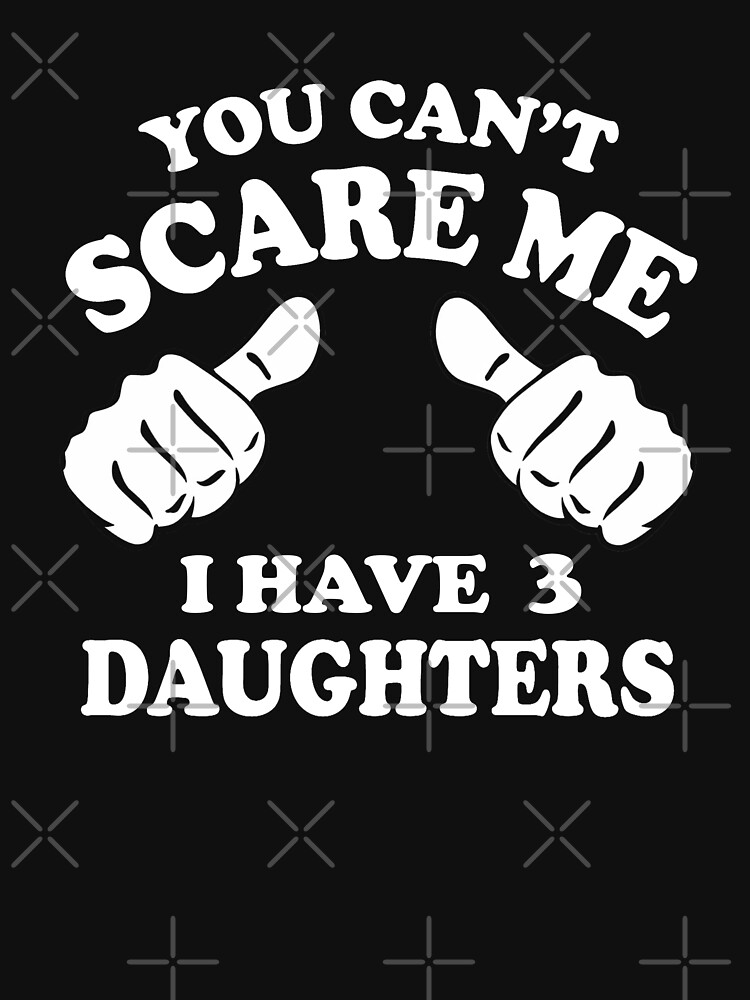 You can't scare me I have 3 daughters by goodtogotees