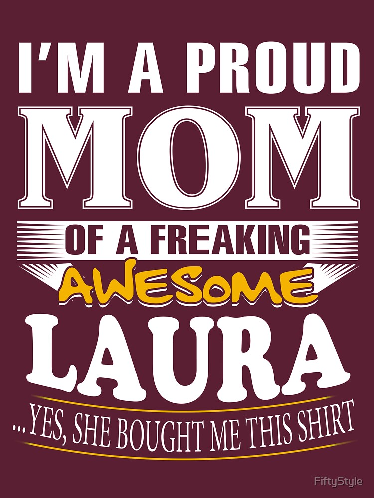 I am A Proud Mom of Freaking Awesome Laura ..Yes, She Bought Me This Shirt by FiftyStyle