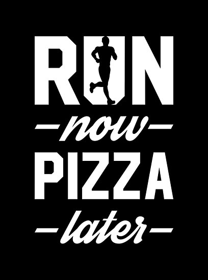 Run Now Pizza Later by brogressproject