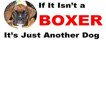 IF IT ISN'T A BOXER, IT'S JUST ANOTHER DOG by toppco