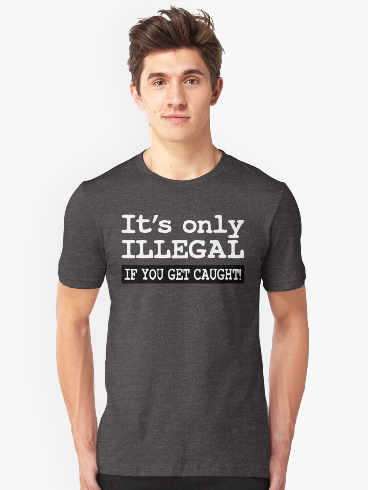 IT'S ONLY ILLEGAL IF YOU GET CAUGHT! Unisex T-Shirt Front