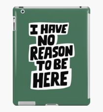 I have no reason to be here iPad Case/Skin