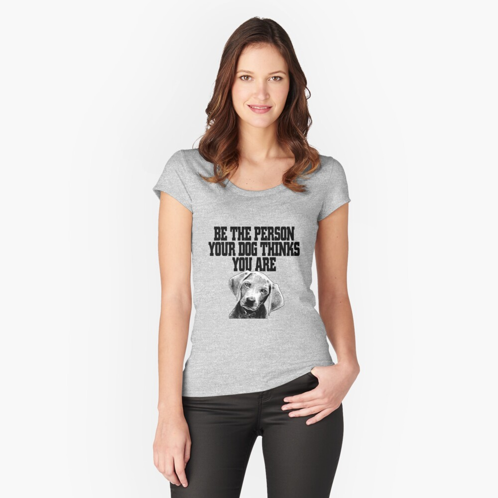BE THE PERSON YOUR DOG THINKS YOU ARE  Women's Fitted Scoop T-Shirt Front