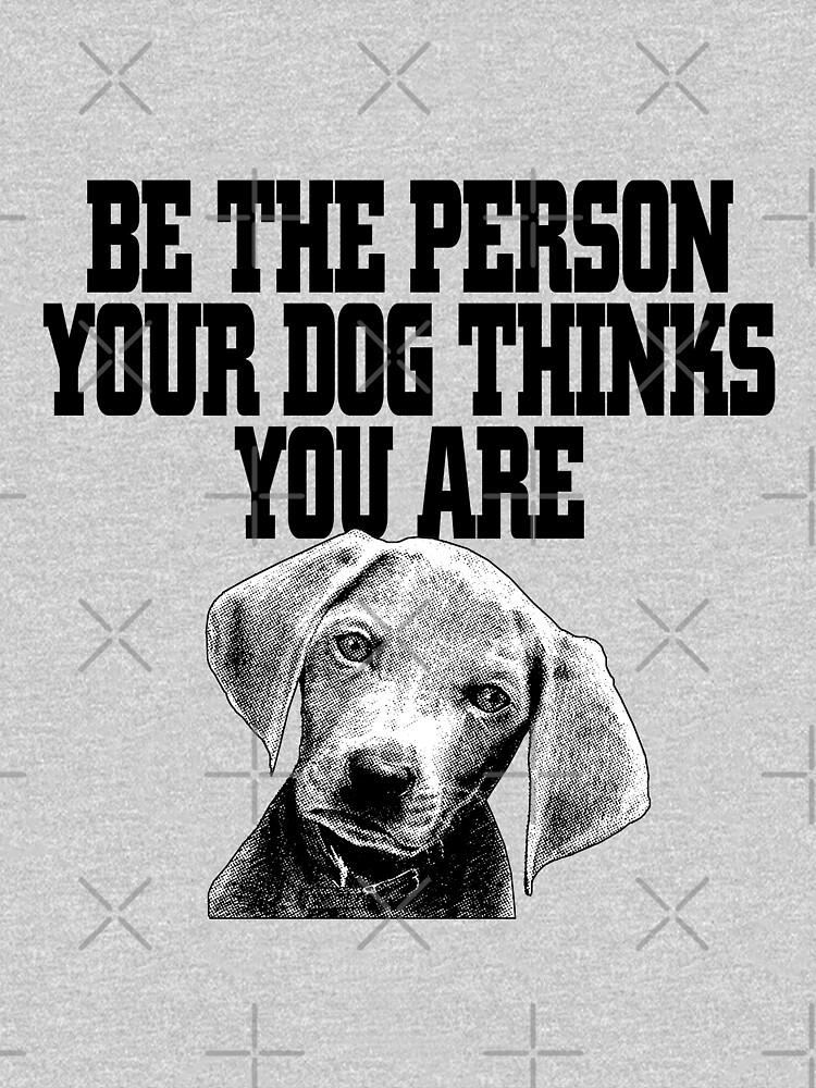 BE THE PERSON YOUR DOG THINKS YOU ARE  by CheerfulDesigns