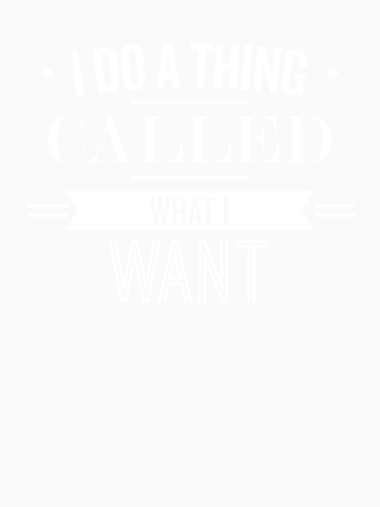 I Do A Thing Called What I Want - Funny Saying by theTeeLife