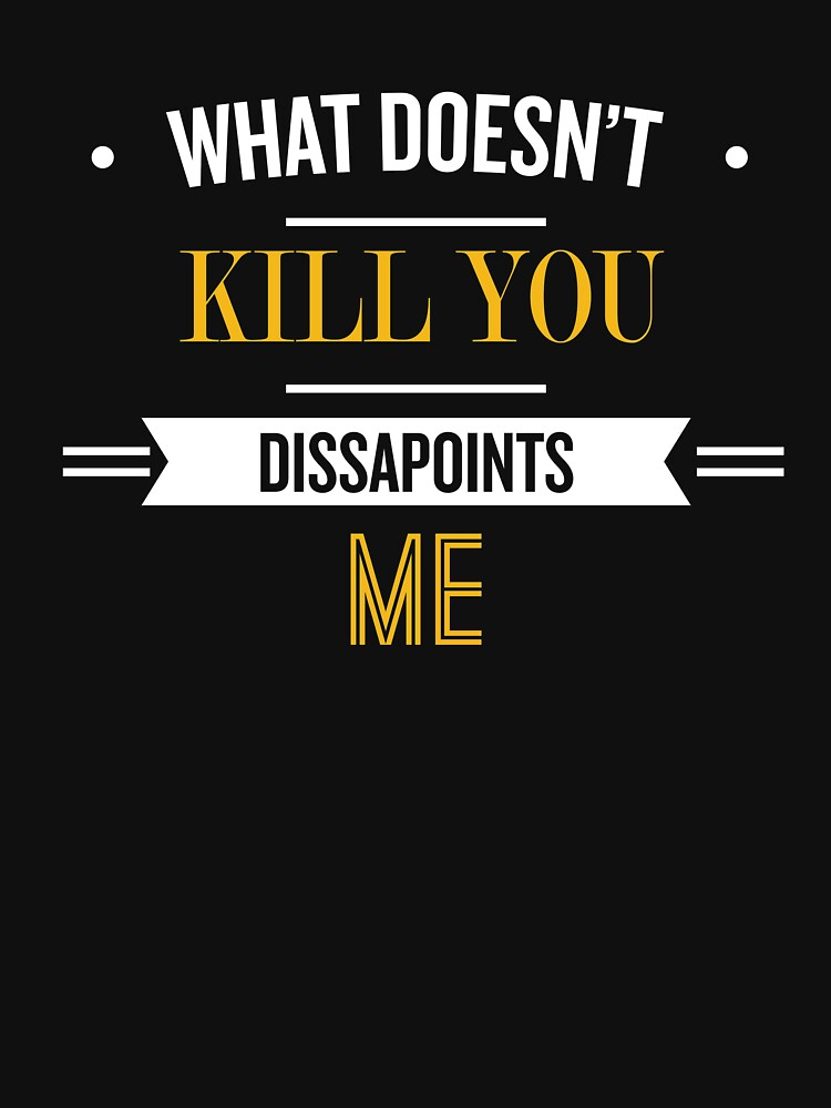 What Doesn't Kill you Dissapoints Me - Funny Saying by theTeeLife