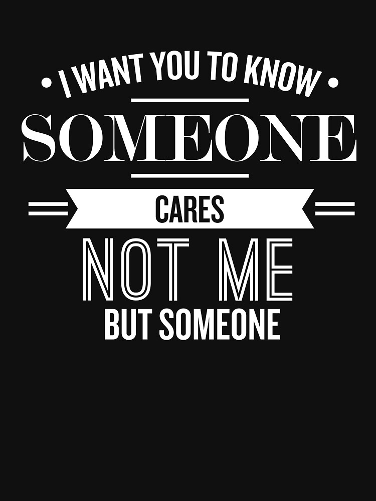 I Want You To Know Someone Cares - Funny Saying  by theTeeLife