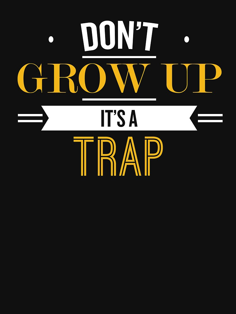 Don't Grow Up It's A Trap - Funny Saying T-Shirt by theTeeLife