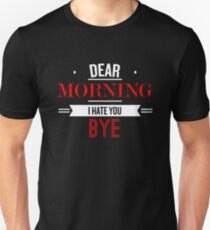 Dear Morning I Hate You Bye - Funny Saying T-Shirt