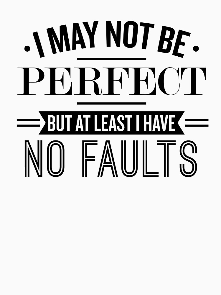 I May Not Be Perfect But At Least I Have No Faults - Funny Saying  by theTeeLife