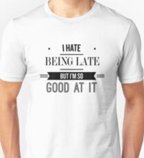 I Hate Being Late But I'm so Good At It - Funny Saying  T-Shirt