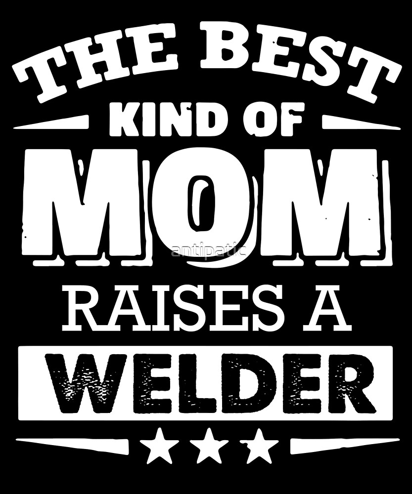 THE BEST KIND OF MOM RAISES A WELDER by antipatic