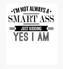 I'm Not Always A Smart Ass Just Kidding Yes I Am - Funny Saying T-Shirt Photographic Print