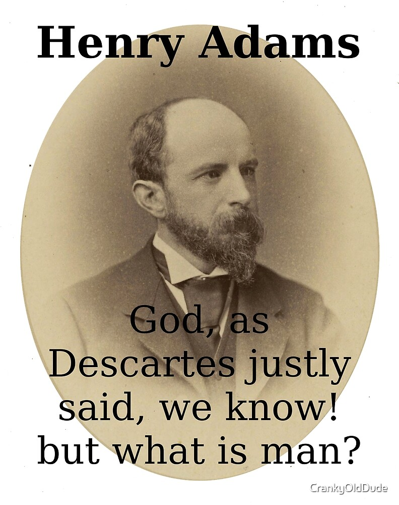 God As Descartes Justly Said - Henry Adams by CrankyOldDude