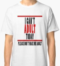 I Can't Adult Today Classic T-Shirt