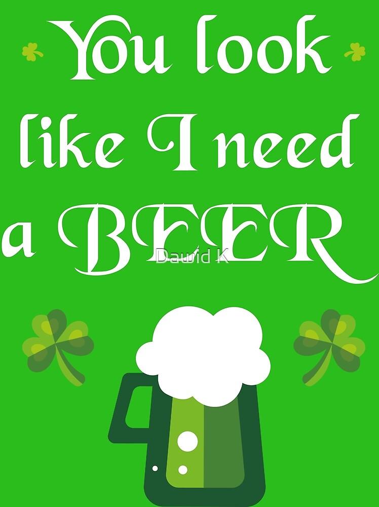 You look like I need a beer by Dawid Krol