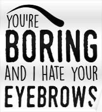 You're boring and I hat your eyebrows Poster