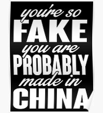 You're so fake you are probably made in China Poster