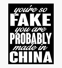 You're so fake you are probably made in China Photographic Print