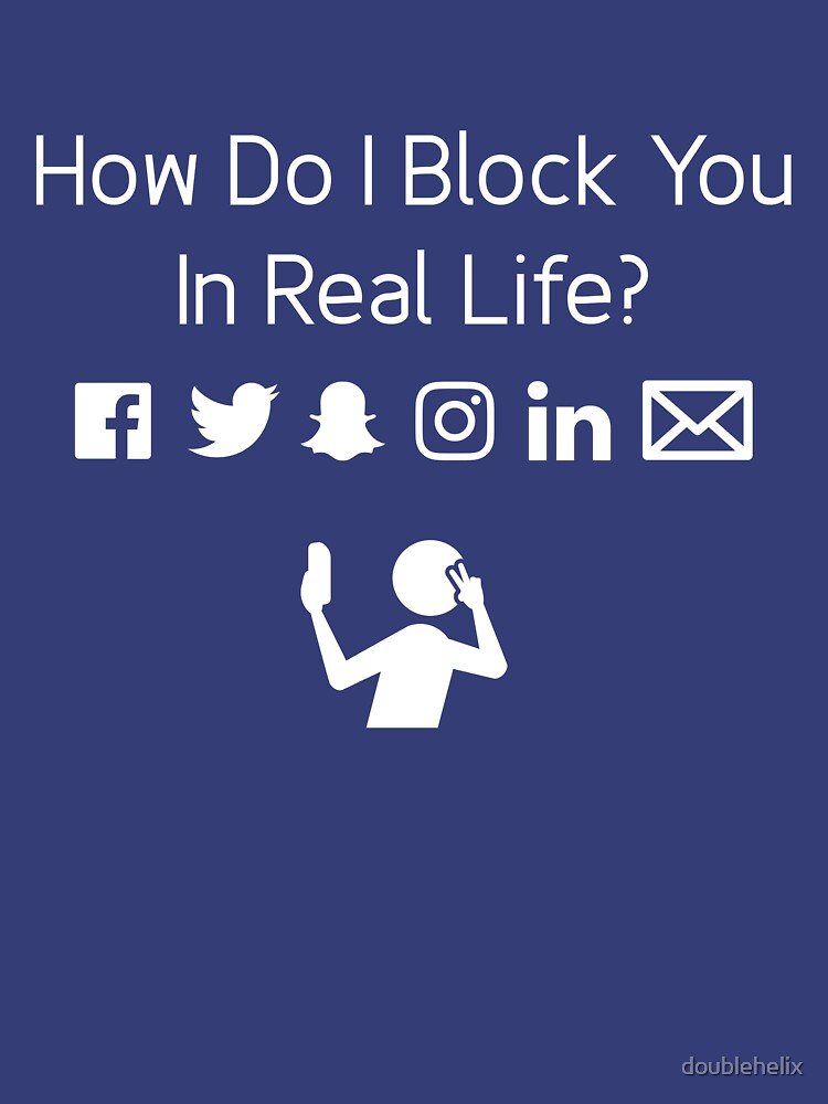 How Do I Block You IRL? by doublehelix