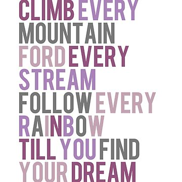 Climb Every Mountain Ford Every Stream Follow Every Rainbow Till You Find Your Dream - Pink, Purple, Grey by teeteeboom